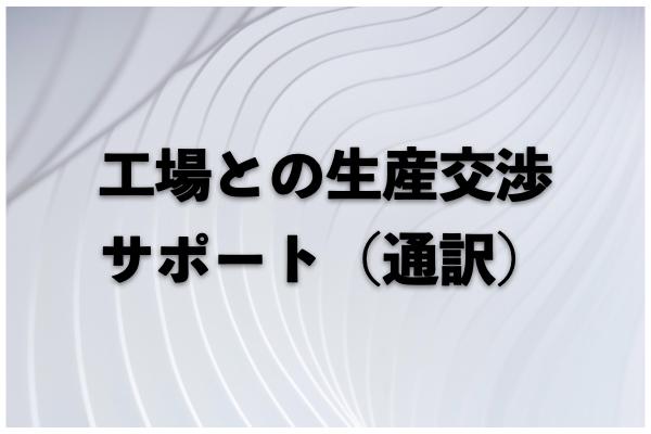 工場との生産交渉サポート(通訳)